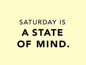 Saturday is a state of mind